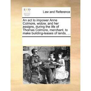 An act to impower Anne Colmore, widow, and her assigns, during e
