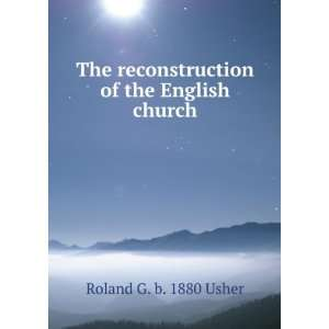 reconstruction of the English church: Roland G. b. 1880 Usher: Books